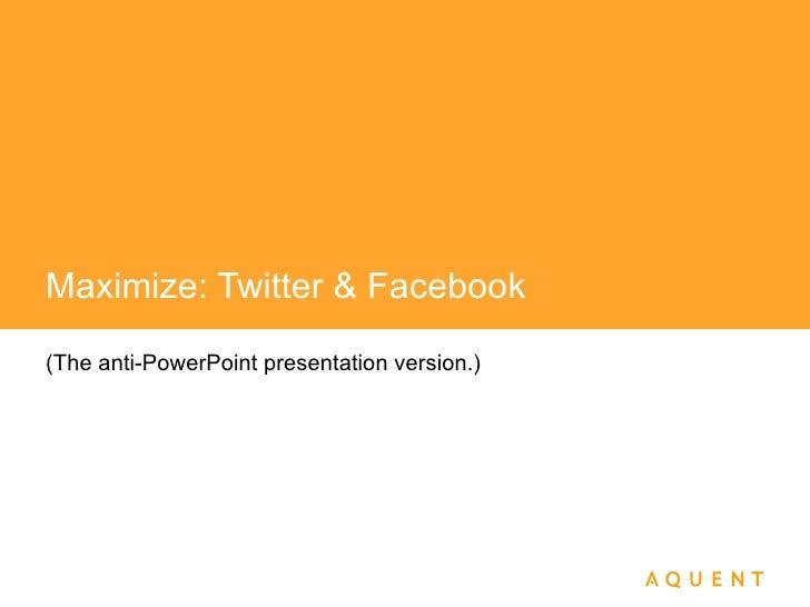 Maximize: Twitter & Facebook (The anti-PowerPoint presentation version.)