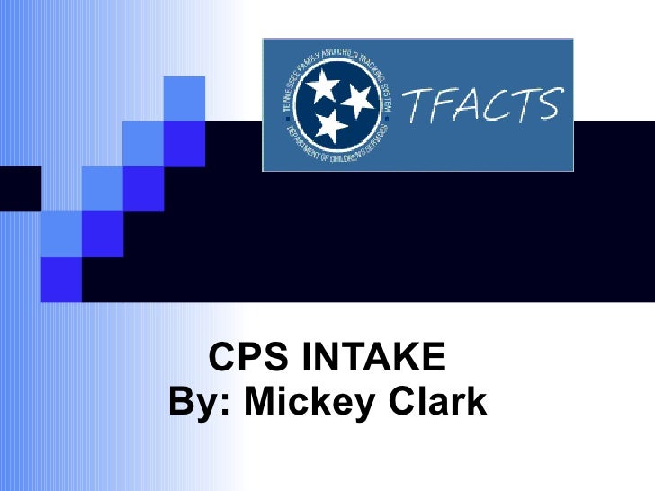 CPS INTAKE By: Mickey Clark
