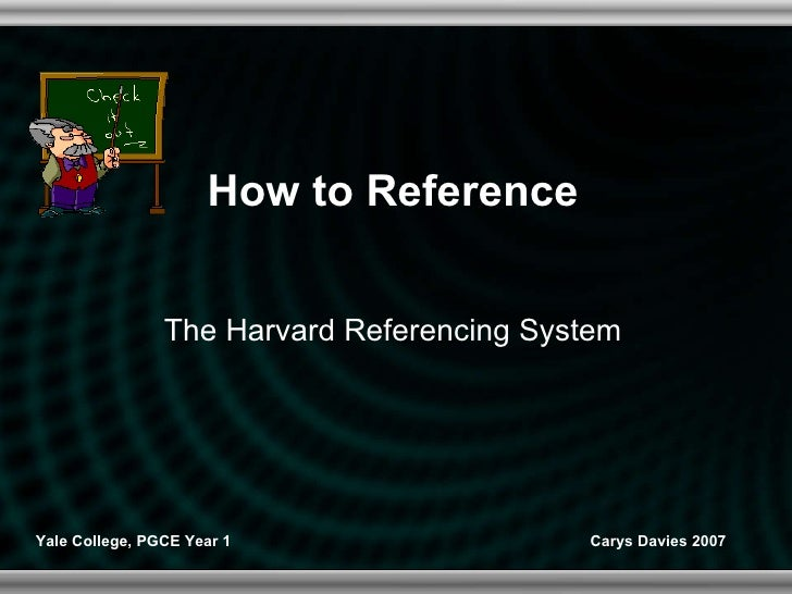 How to Reference The Harvard Referencing System Yale College, PGCE Year 1 Carys Davies 2007