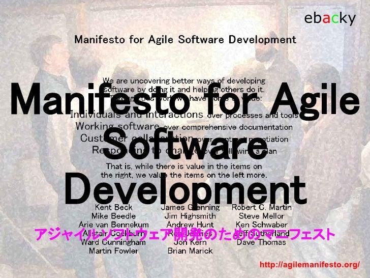 さて、本題                  ebacky アジャイルなソフトウェア開発のためのマニフェスト  我々は自ら実践し、またそうしようとする他の人々を支援 することを通じてソフトウェア開発のより良き方法を見いだ そうとしている。  こ...