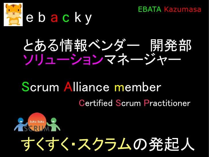 EBATA Kazumasa eb ac ky とある情報ベンダー 開発部 ソリューションマネージャー Scrum Alliance member         Certified Scrum Practitioner    すくすく・スクラ...