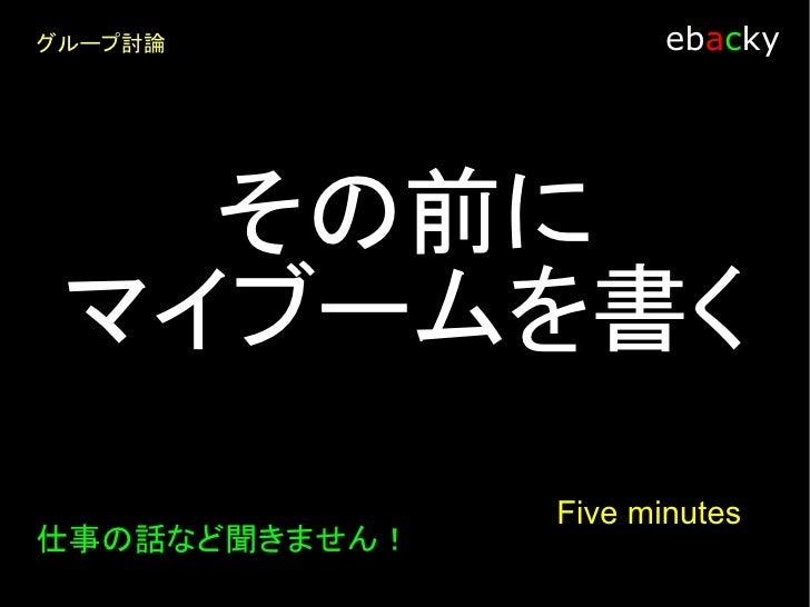 グループ討論                ebacky    ・グループの人数は何人? ・30分、時間を与えます。  1人あたり何分で話すと全員のマイブームを 聞く事ができますか?                   Five minutes