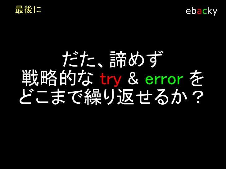 最後に            ebacky      戦略的な try & error を 繰り返すモチベーションをど   のように保つか。 唯一、銀の弾丸になりえる    かもしれません