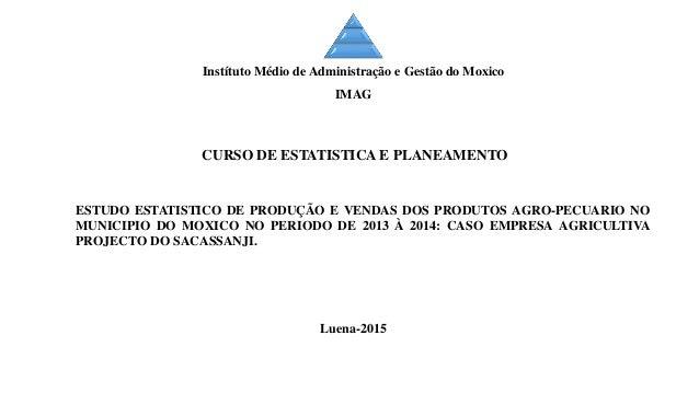 ESTUDO ESTATISTICO DE PRODUÇÃO E VENDAS DOS PRODUTOS AGRO-PECUARIO NO MUNICIPIO DO MOXICO NO PERIODO DE 2013 À 2014: CASO ...