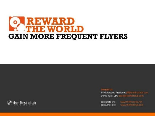 REWARD  THE GAIN MORE FREQUENT FLYERS WORLD  Contact Us Jill Goldworn, President jill@thefirstclub.com Denis Huré, CEO den...