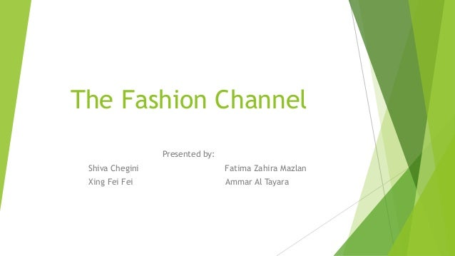 The Fashion Channel Presented by: Shiva Chegini  Fatima Zahira Mazlan  Xing Fei Fei  Ammar Al Tayara