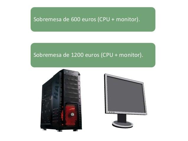 Sobremesa de 600 euros (CPU + monitor). Sobremesa de 1200 euros (CPU + monitor).