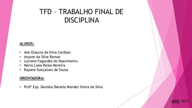 TFD – TRABALHO FINAL DE DISCIPLINA ALUNOS: • Ana Glaucia da Silva Cardoso • Aryane da Silva Ramos • Luciene Fagundes do Na...