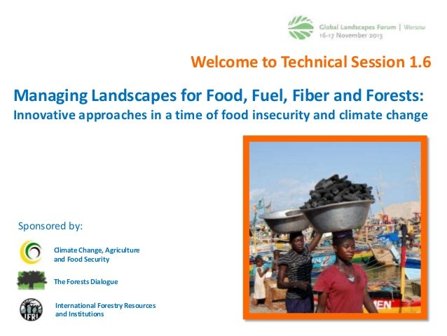 Welcome to Technical Session 1.6  Managing Landscapes for Food, Fuel, Fiber and Forests: Innovative approaches in a time o...