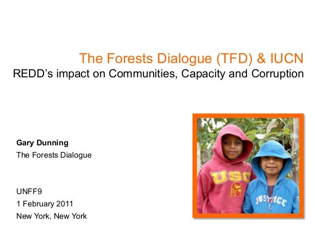 The Forests Dialogue (TFD) & IUCNREDD's impact on Communities, Capacity and CorruptionGary DunningThe Forests DialogueUNFF...