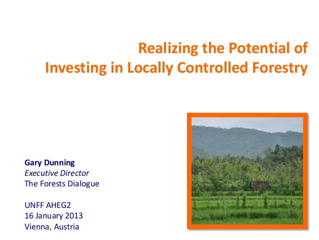 Realizing the Potential of     Investing in Locally Controlled ForestryGary DunningExecutive DirectorThe Forests DialogueU...