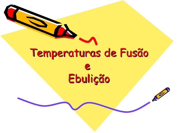 Temperaturas de Fusão         e      Ebulição