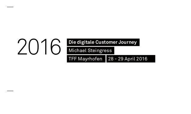 2016 Die digitale Customer Journey Michael Steingress TFF Mayrhofen 28 - 29 April 2016