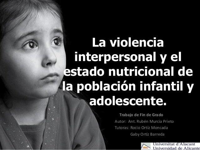 La violencia interpersonal y el estado nutricional de la población infantil y adolescente. Trabajo de Fin de Grado Autor: ...