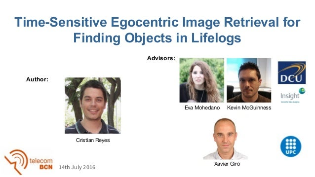 Time-Sensitive Egocentric Image Retrieval for Finding Objects in Lifelogs Xavier Giró Cristian Reyes Author: Advisors: 14t...