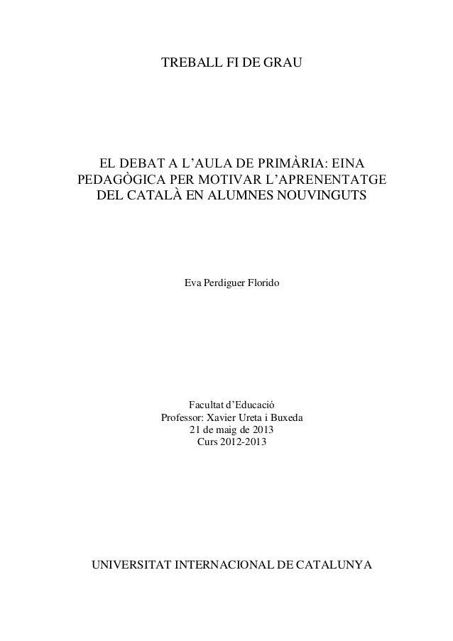 TREBALL FI DE GRAU  EL DEBAT A L'AULA DE PRIMÀRIA: EINA PEDAGÒGICA PER MOTIVAR L'APRENENTATGE DEL CATALÀ EN ALUMNES NOUVIN...
