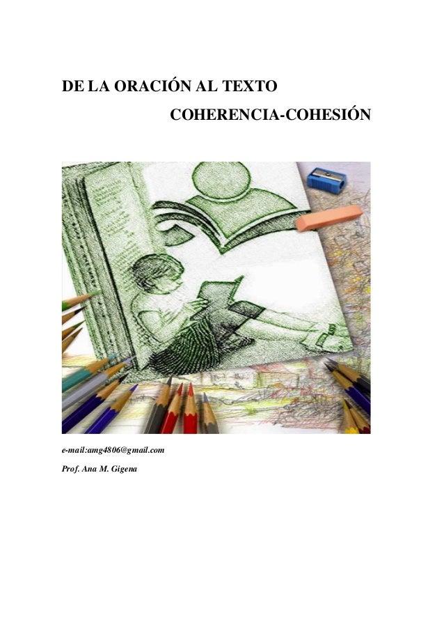 DE LA ORACIÓN AL TEXTO COHERENCIA-COHESIÓN e-mail:amg4806@gmail.com Prof. Ana M. Gigena