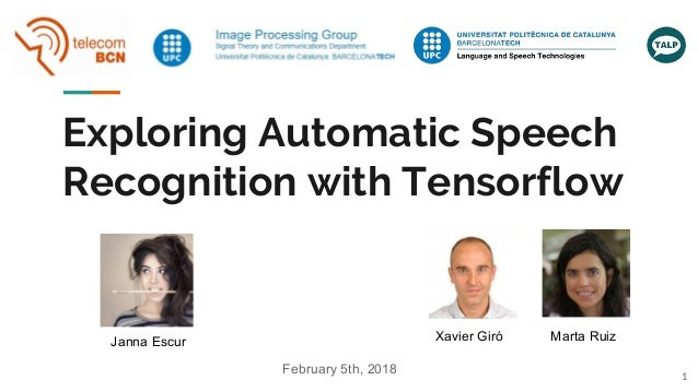 Exploring Automatic Speech Recognition with Tensorflow Janna Escur Xavier Giró Marta Ruiz 1 February 5th, 2018