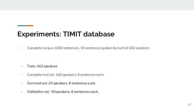 Experiments: TIMIT database - Complete corpus: 6300 sentences, 10 sentences spoken by each of 630 speakers - Train: 462 sp...