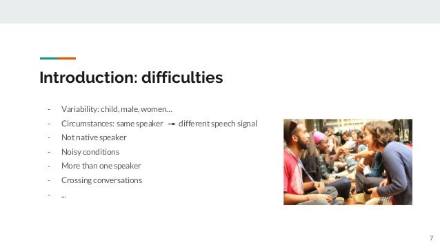 Introduction: difficulties - Variability: child, male, women… - Circumstances: same speaker different speech signal - Not ...