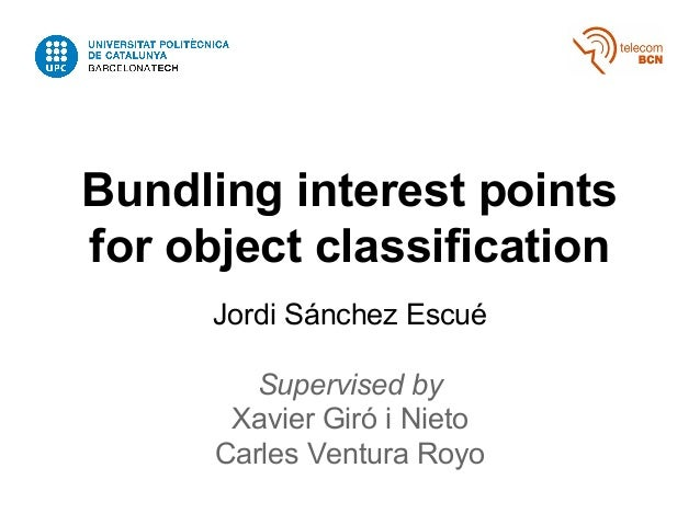 Bundling interest points for object classification Jordi Sánchez Escué Supervised by Xavier Giró i Nieto Carles Ventura Ro...