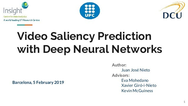 Video Saliency Prediction with Deep Neural Networks Author: Juan José Nieto Advisors: Eva Mohedano Xavier Giró-i-Nieto Kev...