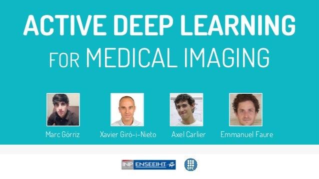 ACTIVE DEEP LEARNING FOR MEDICAL IMAGING Marc Górriz Xavier Giró-i-Nieto Axel Carlier Emmanuel Faure