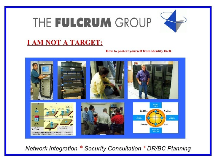 Network Integration  *  Security Consultation   *  DR/BC Planning I AM NOT A TARGET:   How to protect yourself from identi...