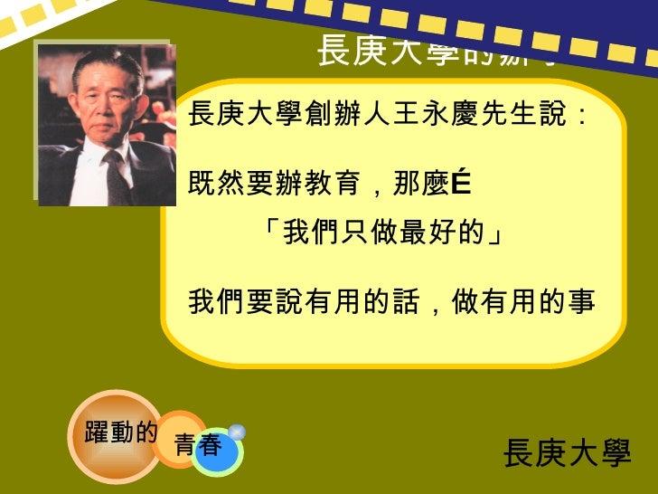 長庚大學創辦人王永慶先生說: 既然要辦教育,那麼…  「我們只做最好的」 我們要說有用的話,做有用的事 長庚大學的辦學目標 長庚大學 躍動的 青春