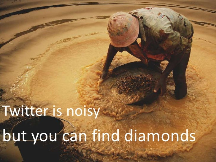 Twitter is noisy <br />but you can find diamonds<br />