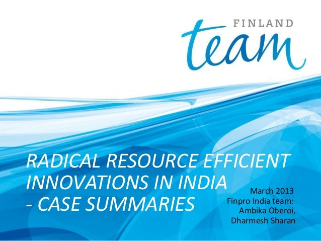 RADICAL RESOURCE EFFICIENT INNOVATIONS IN INDIA March 2013 Finpro India team: - CASE SUMMARIES Ambika Oberoi, Dharmesh Sha...