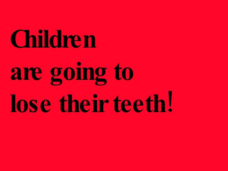Children  are going to  lose their teeth!