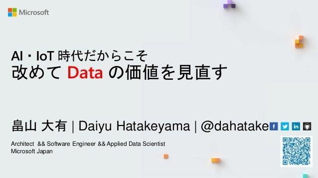 AI・IoT 時代だからこそ 改めて Data の価値を見直す 畠山 大有 | Daiyu Hatakeyama | @dahatake Architect && Software Engineer && Applied Data Scient...