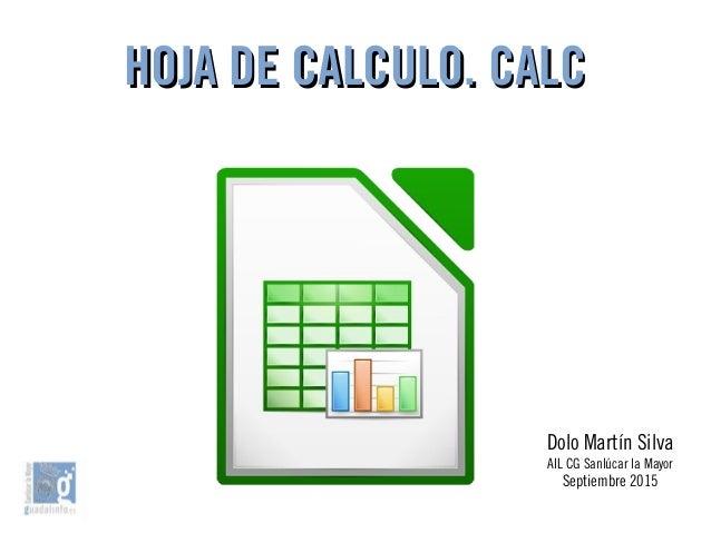 HOJA DE CALCULO. CALCHOJA DE CALCULO. CALC Dolo Martín Silva AIL CG Sanlúcar la Mayor Septiembre 2015