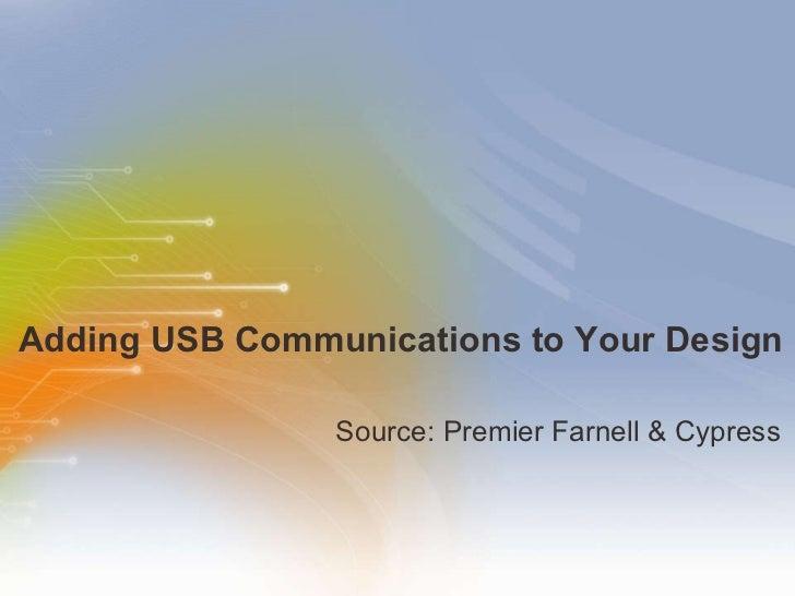 Adding USB Communications to Your Design <ul><li>Source: Premier Farnell & Cypress </li></ul>