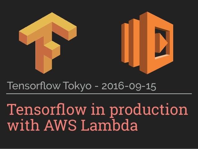 Tensorflow in production with AWS Lambda Tensorflow Tokyo - 2016-09-15