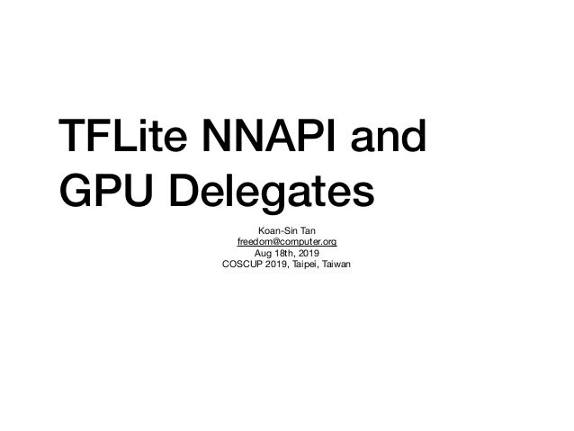 TFLite NNAPI and GPU Delegates Koan-Sin Tan  freedom@computer.org  Aug 18th, 2019  COSCUP 2019, Taipei, Taiwan