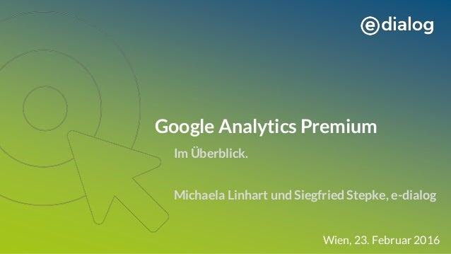 Google Analytics Premium Michaela Linhart und Siegfried Stepke, e-dialog Wien, 23. Februar 2016 Im Überblick.