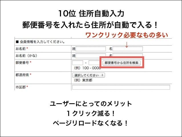 10位 住所自動入力 郵便番号を入れたら住所が自動で入る! ワンクリック必要なもの多い ↓  ユーザーにとってのメリット 1クリック減る! ページリロードなくなる!