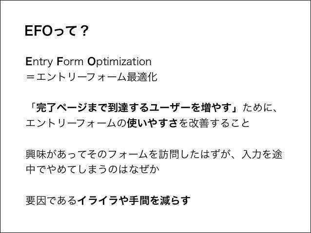 EFOって? Entry Form Optimization =エントリーフォーム最適化 !  「完了ページまで到達するユーザーを増やす」ために、 エントリーフォームの使いやすさを改善すること !  興味があってそのフォームを訪問したはずが、...