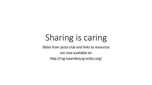Sharing is caring Slides from pizza club and links to resources are now available on http://rsg-luxembourg.iscbsc.org/