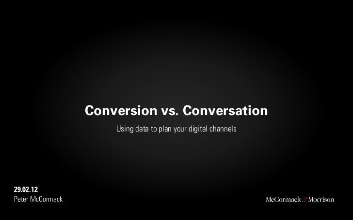 Conversion vs. Conversation                      Using data to plan your digital channels29.02.12Peter McCormack