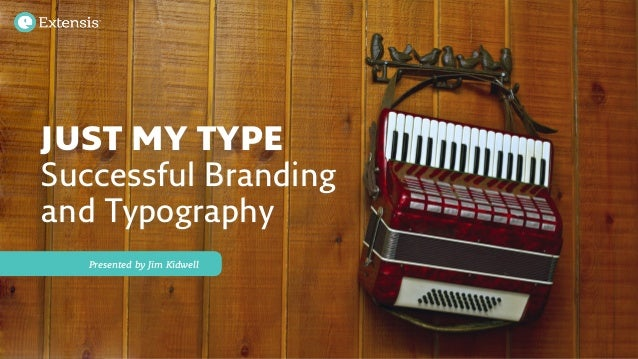 JUST MY TYPE Successful Branding and Typography Presented by Jim Kidwell