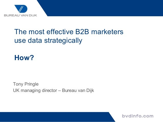 The most effective B2B marketersuse data strategicallyHow?Tony PringleUK managing director – Bureau van Dijk