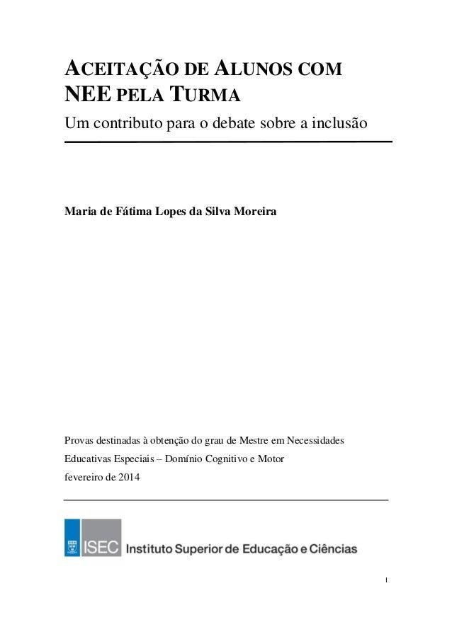 I ACEITAÇÃO DE ALUNOS COM NEE PELA TURMA Um contributo para o debate sobre a inclusão Maria de Fátima Lopes da Silva Morei...