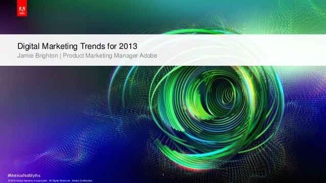 Digital Marketing Trends for 2013       Jamie Brighton | Product Marketing Manager Adobe#MetricsNotMyths                  ...