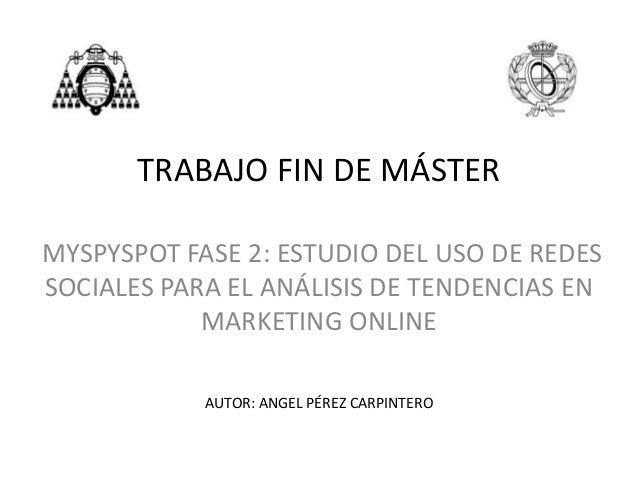 TRABAJO FIN DE MÁSTERMYSPYSPOT FASE 2: ESTUDIO DEL USO DE REDESSOCIALES PARA EL ANÁLISIS DE TENDENCIAS ENMARKETING ONLINEA...