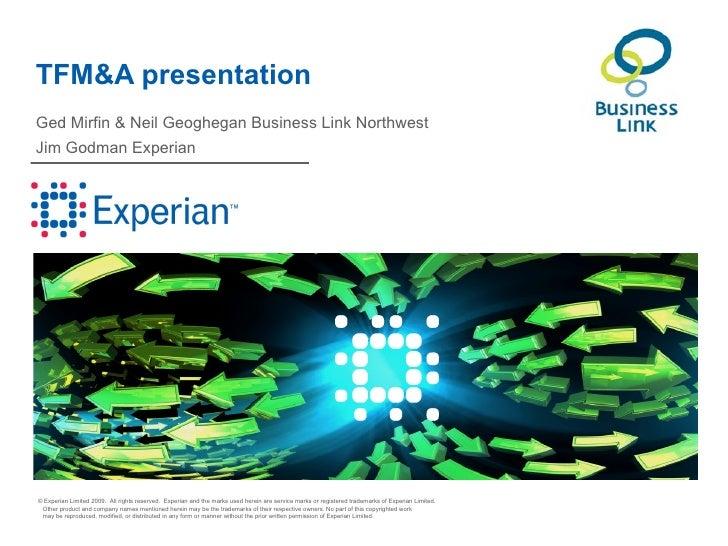TFM&A presentationGed Mirfin & Neil Geoghegan Business Link NorthwestJim Godman Experian© Experian Limited 2009. All right...