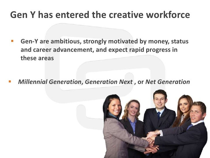 Gen Y has entered the creative workforce Gen-Y are ambitious, strongly motivated by money, status  and career advancement...