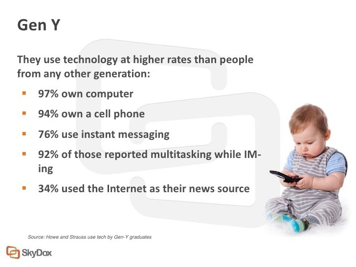 Gen YThey use technology at higher rates than peoplefrom any other generation: 97% own computer 94% own a cell phone 76...
